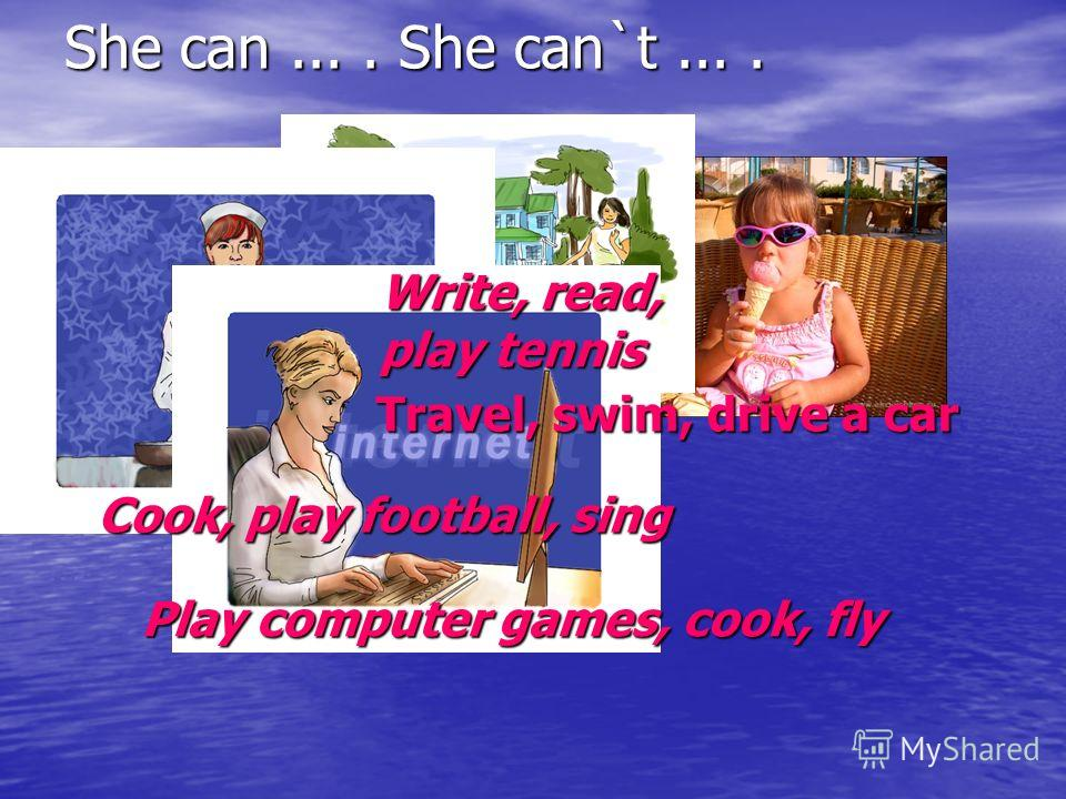 She can.... She can`t.... Travel, swim, drive a car Cook, play football, sing Write, read, play tennis Play computer games, cook, fly
