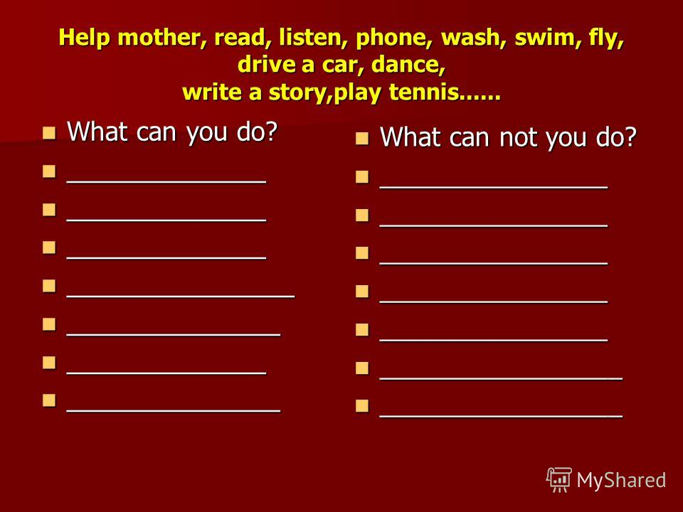 Help mother, read, listen, phone, wash, swim, fly, drive a car, dance, write a story,play tennis...... What can you do? What can you do? ______________ ______________ ________________ ________________ _______________ _______________ ______________ __