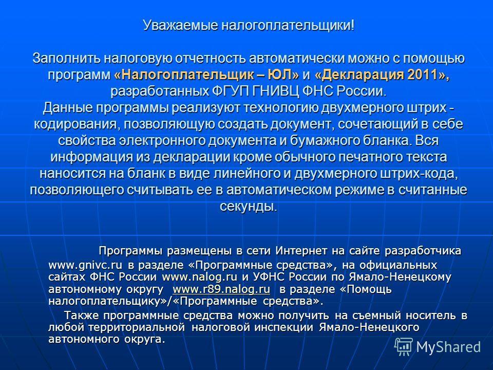 Уважаемые налогоплательщики! Заполнить налоговую отчетность автоматически можно с помощью программ «Налогоплательщик – ЮЛ» и «Декларация 2011», разработанных ФГУП ГНИВЦ ФНС России. Данные программы реализуют технологию двухмерного штрих - кодирования