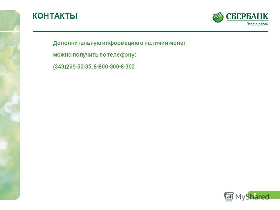 6 КОНТАКТЫ Дополнительную информацию о наличии монет можно получить по телефону: (343)269-50-35, 8-800-300-8-300
