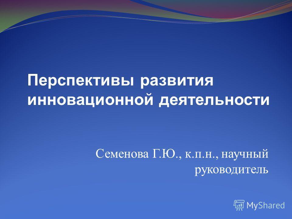 Семенова Г.Ю., к.п.н., научный руководитель Перспективы развития инновационной деятельности