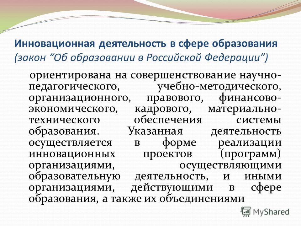 Инновационная деятельность в сфере образования (закон Об образовании в Российской Федерации) ориентирована на совершенствование научно- педагогического, учебно-методического, организационного, правового, финансово- экономического, кадрового, материал