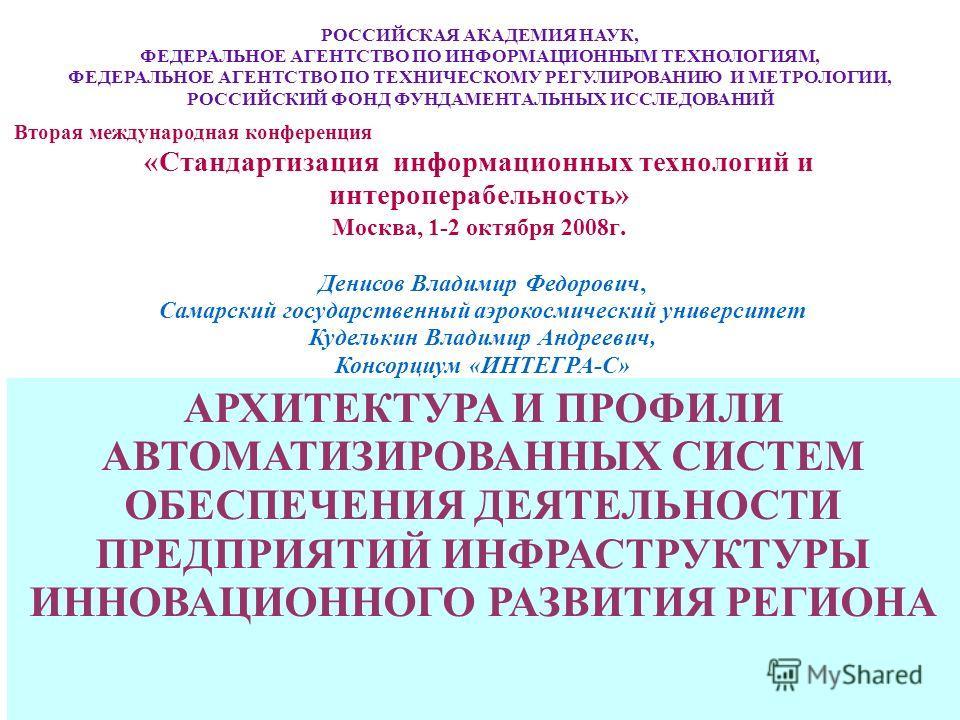 1 Вторая международная конференция «Стандартизация информационных технологий и интероперабельность» Москва, 1-2 октября 2008г. АРХИТЕКТУРА И ПРОФИЛИ АВТОМАТИЗИРОВАННЫХ СИСТЕМ ОБЕСПЕЧЕНИЯ ДЕЯТЕЛЬНОСТИ ПРЕДПРИЯТИЙ ИНФРАСТРУКТУРЫ ИННОВАЦИОННОГО РАЗВИТИЯ