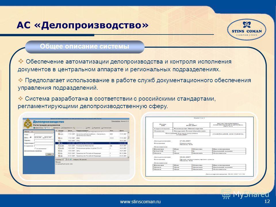 www.stinscoman.ru 12 АС «Делопроизводство» Общее описание системы Обеспечение автоматизации делопроизводства и контроля исполнения документов в центральном аппарате и региональных подразделениях. Предполагает использование в работе служб документацио