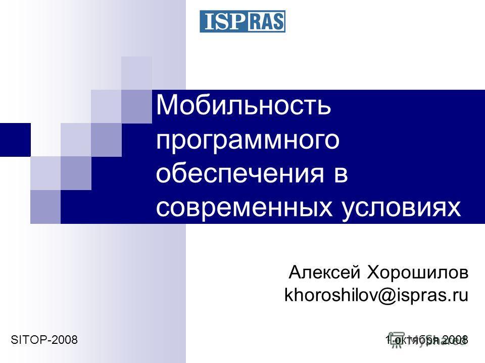 Мобильность программного обеспечения в современных условиях SITOP-2008 1 октября 2008 Алексей Хорошилов khoroshilov@ispras.ru