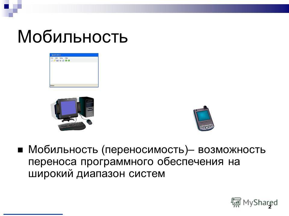2 Мобильность (переносимость)– возможность переноса программного обеспечения на широкий диапазон систем Мобильность