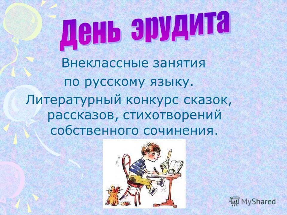 Внеклассные занятия по русскому языку. Литературный конкурс сказок, рассказов, стихотворений собственного сочинения.