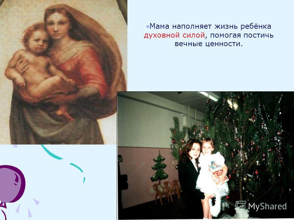 Мама наполняет жизнь ребёнка духовной силой, помогая постичь вечные ценности.