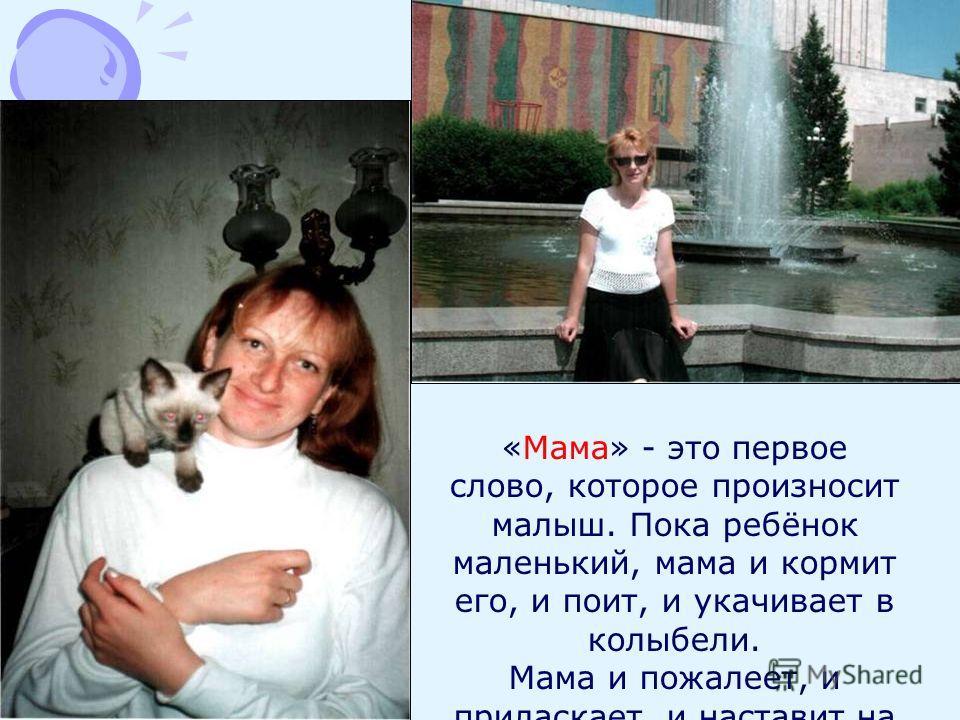 «Мама» - это первое слово, которое произносит малыш. Пока ребёнок маленький, мама и кормит его, и поит, и укачивает в колыбели. Мама и пожалеет, и приласкает, и наставит на правильный путь.