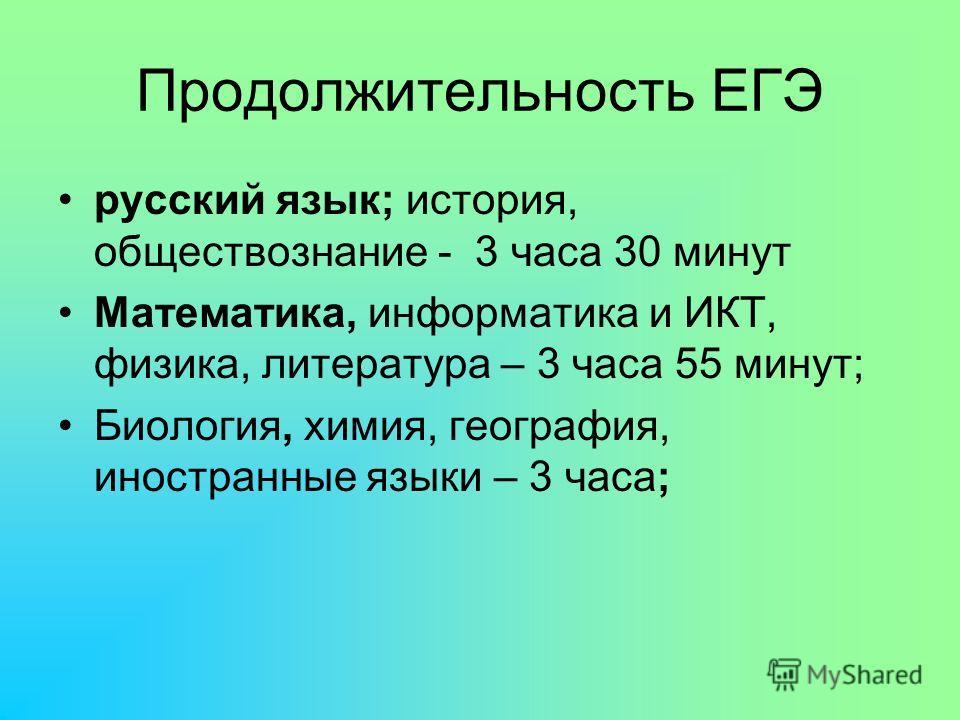 Продолжительность ЕГЭ русский язык; история, обществознание - 3 часа 30 минут Математика, информатика и ИКТ, физика, литература – 3 часа 55 минут; Биология, химия, география, иностранные языки – 3 часа;