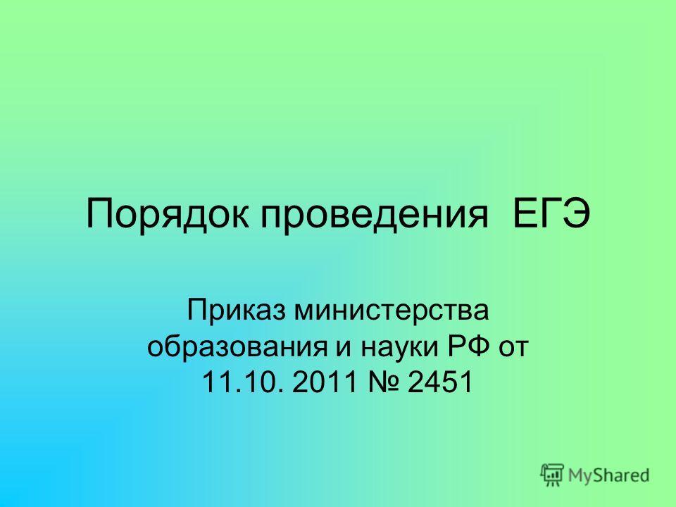 Порядок проведения ЕГЭ Приказ министерства образования и науки РФ от 11.10. 2011 2451
