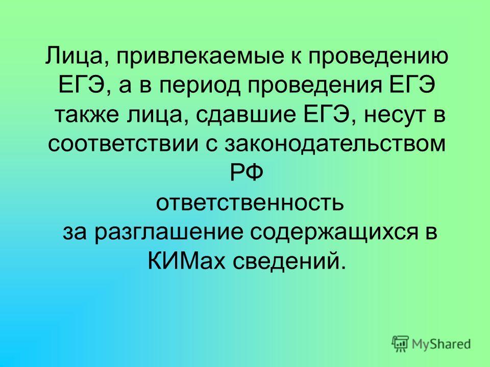 Лица, привлекаемые к проведению ЕГЭ, а в период проведения ЕГЭ также лица, сдавшие ЕГЭ, несут в соответствии с законодательством РФ ответственность за разглашение содержащихся в КИМах сведений.