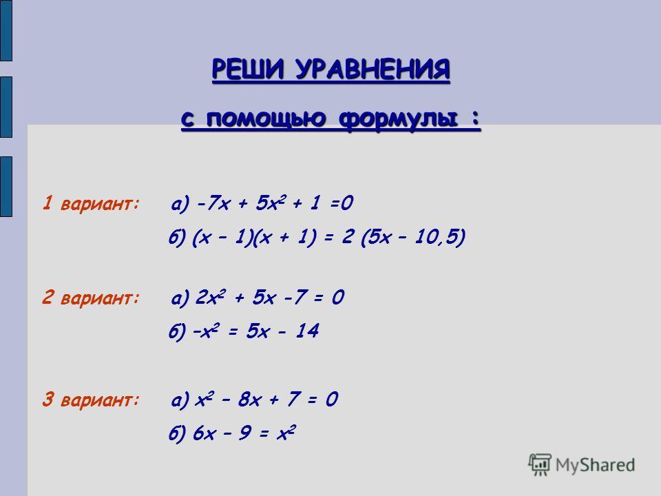 РЕШИ УРАВНЕНИЯ с помощью формулы : 1 вариант: а) -7х + 5х 2 + 1 =0 б) (х – 1)(х + 1) = 2 (5х – 10,5) 2 вариант: а) 2х 2 + 5х -7 = 0 б) –х 2 = 5х - 14 3 вариант: а) х 2 – 8х + 7 = 0 б) 6х – 9 = х 2