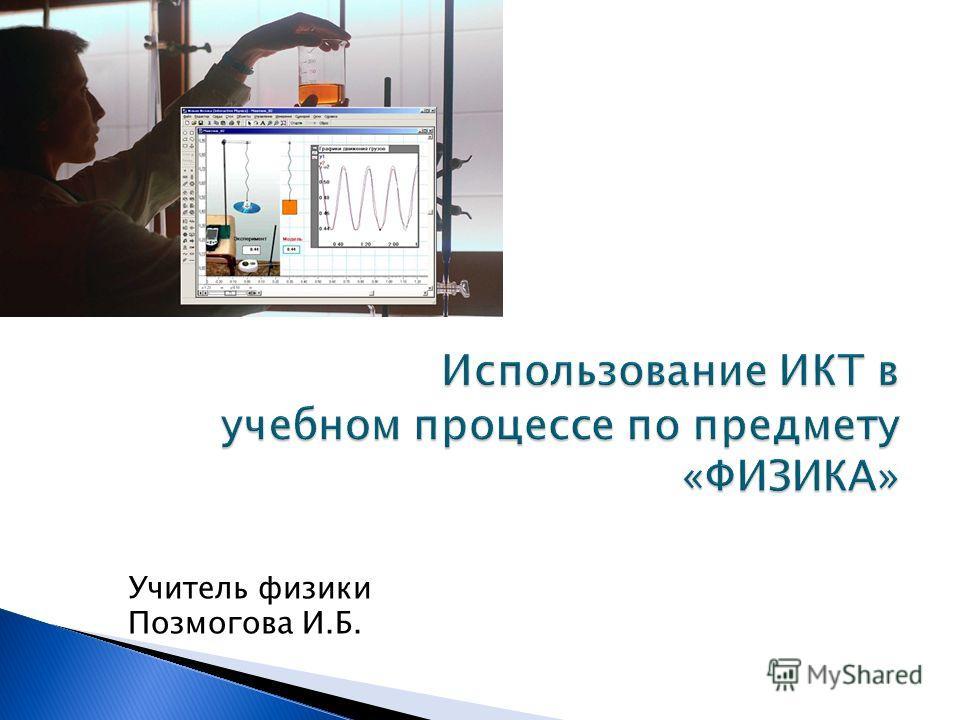 Учитель физики Позмогова И.Б.