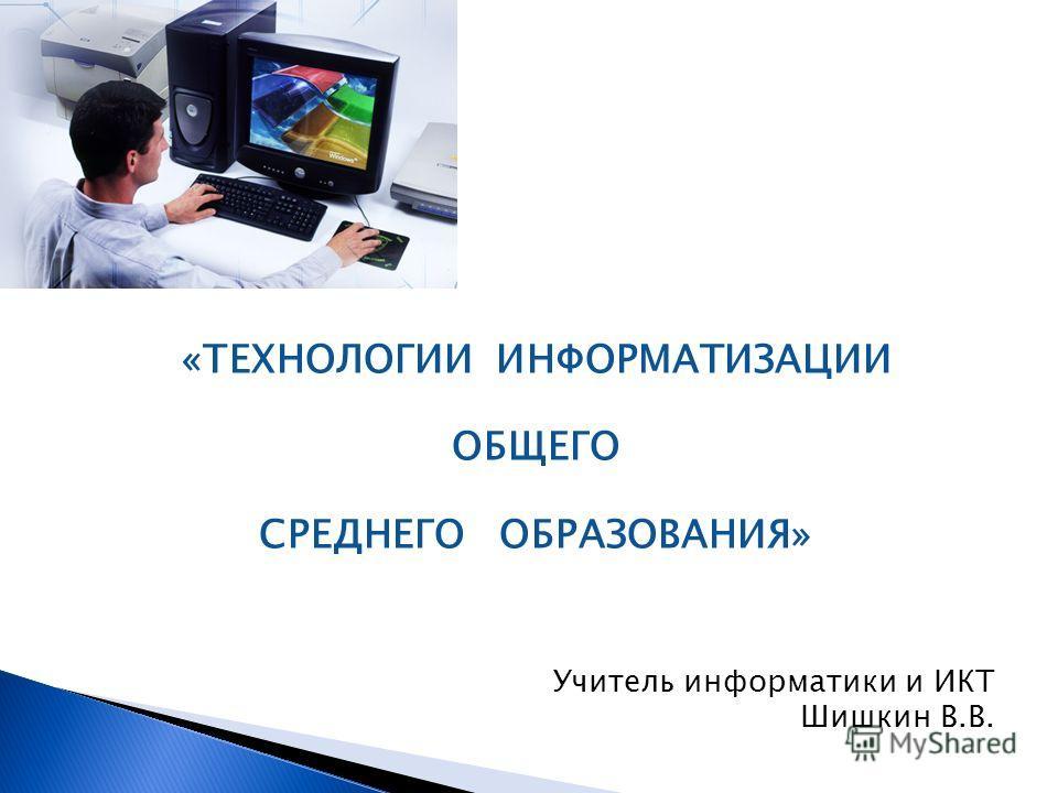 «ТЕХНОЛОГИИ ИНФОРМАТИЗАЦИИ ОБЩЕГО СРЕДНЕГО ОБРАЗОВАНИЯ» Учитель информатики и ИКТ Шишкин В.В.