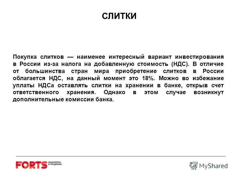 Покупка слитков наименее интересный вариант инвестирования в России из-за налога на добавленную стоимость (НДС). В отличие от большинства стран мира приобретение слитков в России облагается НДС, на данный момент это 18%. Можно во избежание уплаты НДС