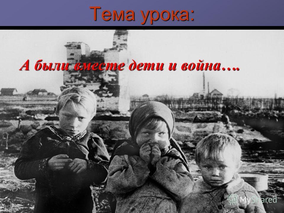 Тема урока: А были вместе дети и война….