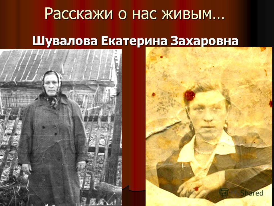 Расскажи о нас живым… Шувалова Екатерина Захаровна Шувалова Екатерина Захаровна