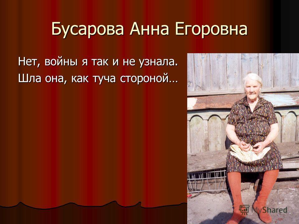 Бусарова Анна Егоровна Нет, войны я так и не узнала. Шла она, как туча стороной…