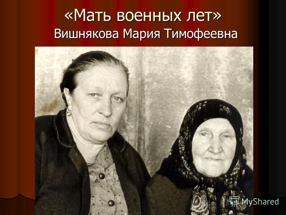 «Мать военных лет» Вишнякова Мария Тимофеевна Вишнякова Мария Тимофеевна