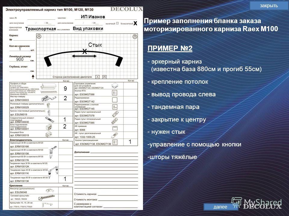 Пример заполнения бланка заказа моторизированного карниза Raex М100 закрыть ПРИМЕР 2 далее ИП Иванов Транспортная х 1 900 9 2 2 1 1 х Стык Вид упаковки 1 - эркерный карниз (известна база 880см и прогиб 55см) - крепление потолок - вывод провода слева