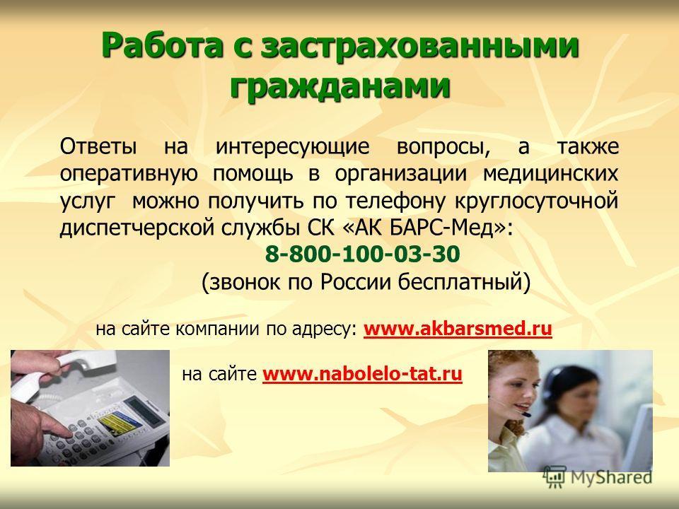 Работа с застрахованными гражданами Ответы на интересующие вопросы, а также оперативную помощь в организации медицинских услуг можно получить по телефону круглосуточной диспетчерской службы СК «АК БАРС-Мед»: 8-800-100-03-30 (звонок по России бесплатн