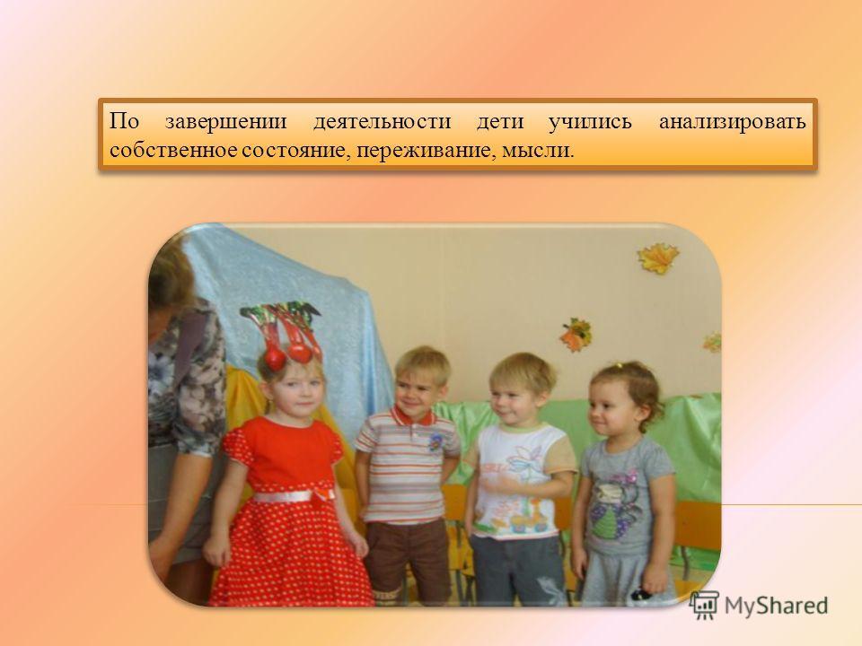 По завершении деятельности дети учились анализировать собственное состояние, переживание, мысли.