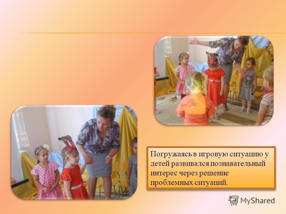 Погружаясь в игровую ситуацию у детей развивался познавательный интерес через решение проблемных ситуаций.