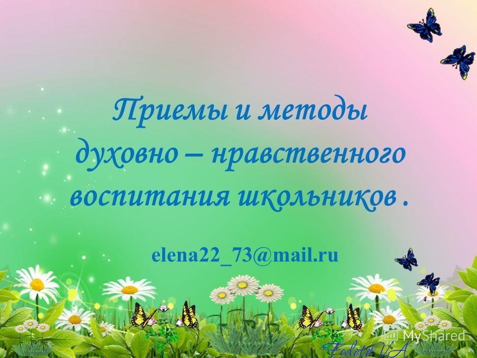 Приемы и методы духовно – нравственного воспитания школьников. elena22_73@mail.ru