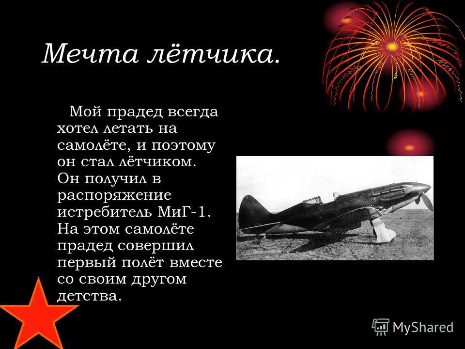 Мечта лётчика. Мой прадед всегда хотел летать на самолёте, и поэтому он стал лётчиком. Он получил в распоряжение истребитель МиГ-1. На этом самолёте прадед совершил первый полёт вместе со своим другом детства.