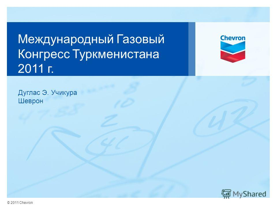 © 2011 Chevron Международный Газовый Конгресс Туркменистана 2011 г. Дуглас Э. Учикура Шеврон