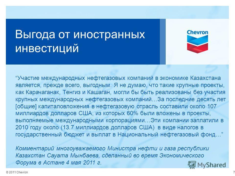 © 2011 Chevron Выгода от иностранных инвестиций Участие международных нефтегазовых компаний в экономике Казахстана является, прежде всего, выгодным. Я не думаю, что такие крупные проекты, как Карачаганак, Тенгиз и Кашаган, могли бы быть реализованы б
