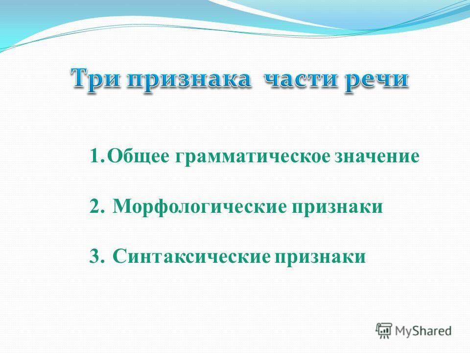 1.Общее грамматическое значение 2. Морфологические признаки 3. Синтаксические признаки