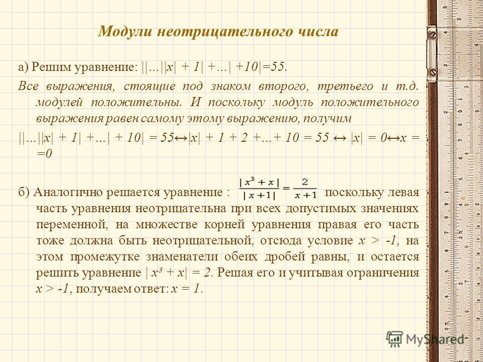 Модули неотрицательного числа а) Решим уравнение: ||…||x| + 1| +…| +10|=55. Все выражения, стоящие под знаком второго, третьего и т.д. модулей положительны. И поскольку модуль положительного выражения равен самому этому выражению, получим ||…||x| + 1