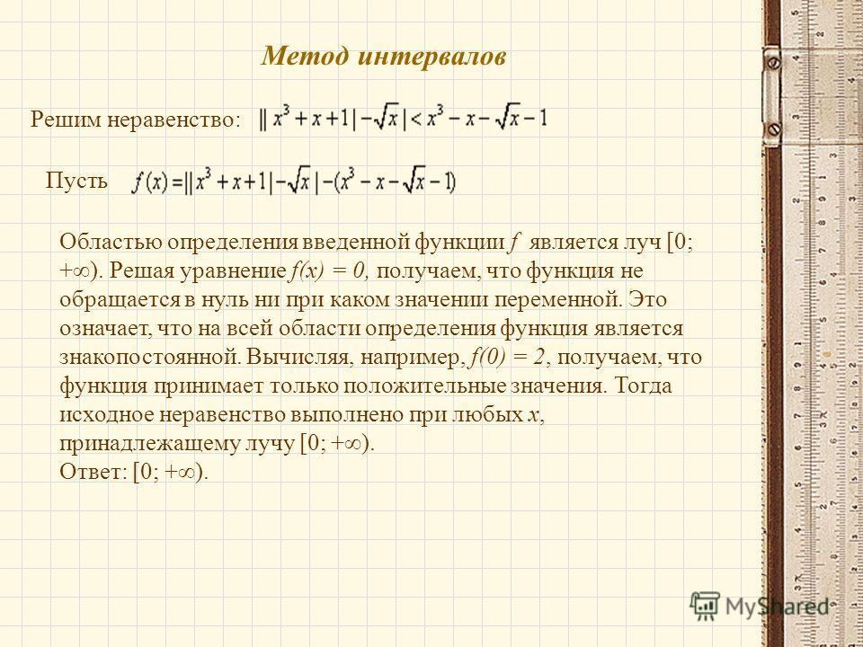 Метод интервалов Решим неравенство: Пусть Областью определения введенной функции f является луч [0; +). Решая уравнение f(x) = 0, получаем, что функция не обращается в нуль ни при каком значении переменной. Это означает, что на всей области определен