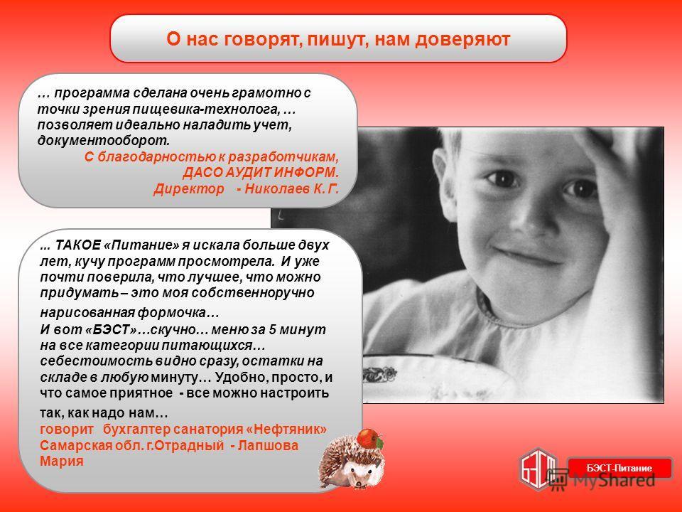 О нас говорят, пишут, нам доверяют … программа сделана очень грамотно с точки зрения пищевика-технолога, … позволяет идеально наладить учет, документооборот. С благодарностью к разработчикам, ДАСО АУДИТ ИНФОРМ. Директор - Николаев К. Г.... ТАКОЕ «Пит