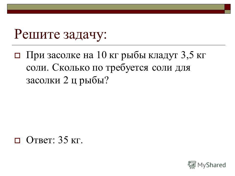 Решите задачу: При засолке на 10 кг рыбы кладут 3,5 кг соли. Сколько по требуется соли для засолки 2 ц рыбы? Ответ: 35 кг.