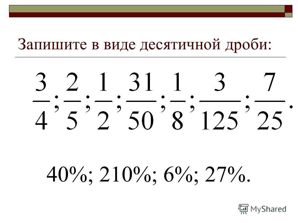 Запишите в виде десятичной дроби: 40%; 210%; 6%; 27%.