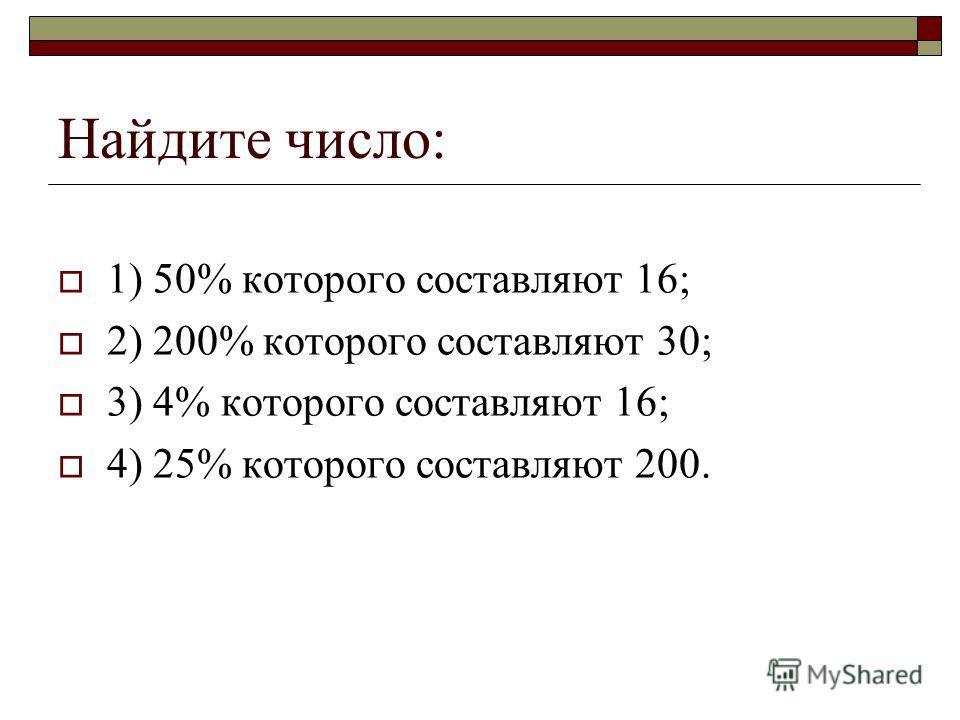 Найдите число: 1) 50% которого составляют 16; 2) 200% которого составляют 30; 3) 4% которого составляют 16; 4) 25% которого составляют 200.