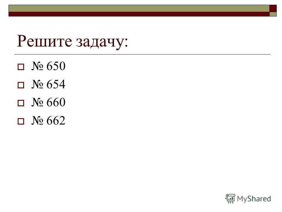 Решите задачу: 650 654 660 662