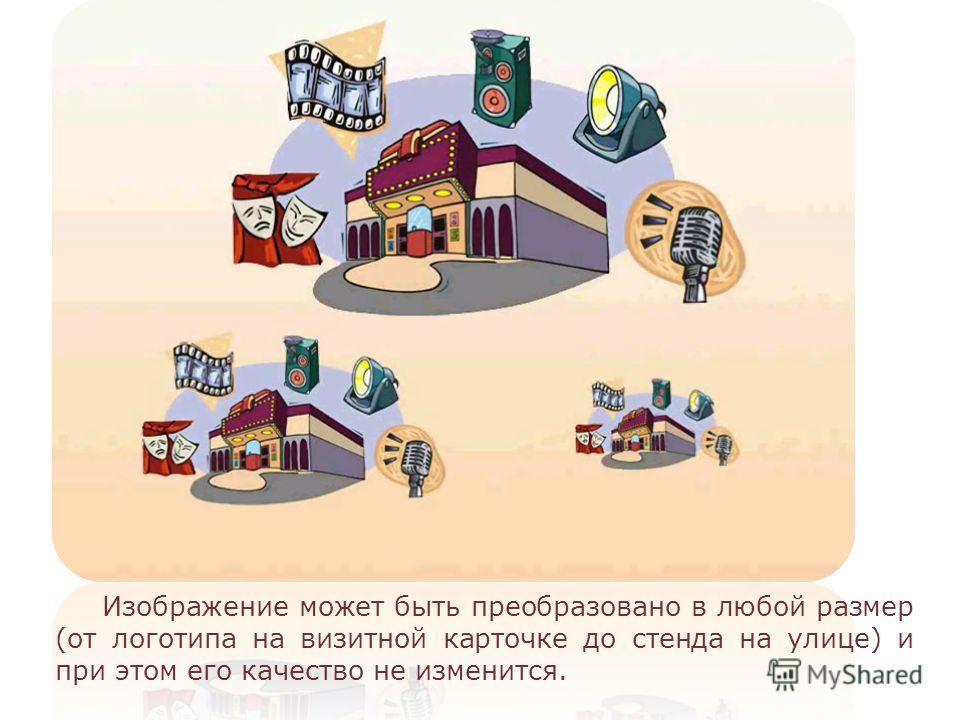 Изображение может быть преобразовано в любой размер (от логотипа на визитной карточке до стенда на улице) и при этом его качество не изменится.