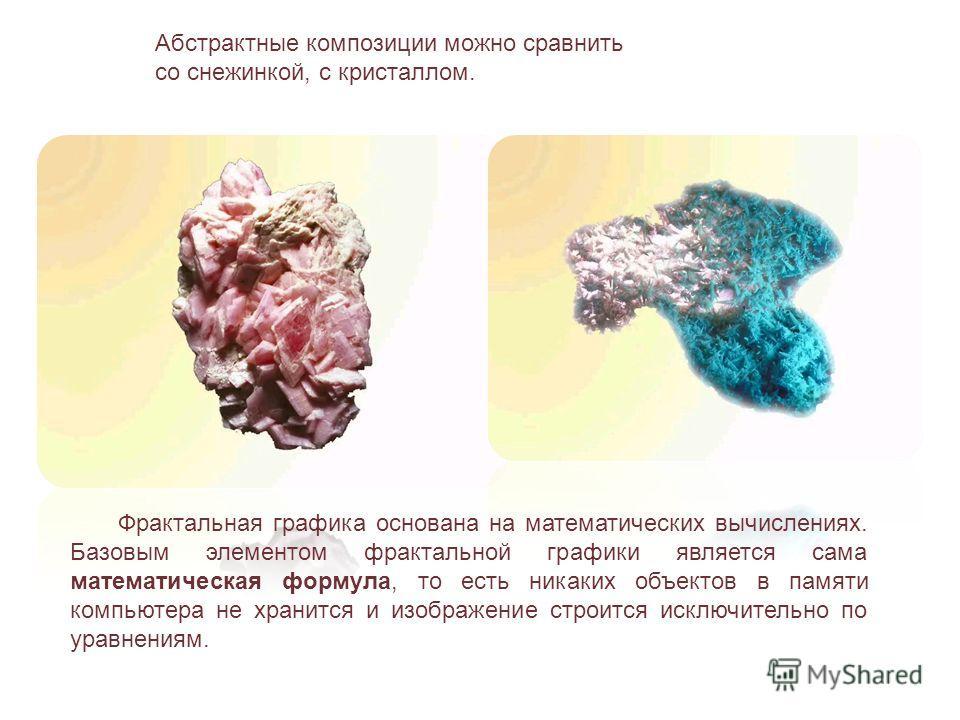 Абстрактные композиции можно сравнить со снежинкой, с кристаллом. Фрактальная графика основана на математических вычислениях. Базовым элементом фрактальной графики является сама математическая формула, то есть никаких объектов в памяти компьютера не