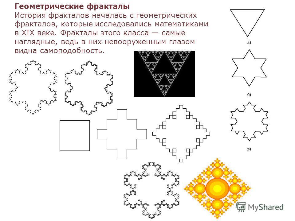 Геометрические фракталы История фракталов началась с геометрических фракталов, которые исследовались математиками в XIX веке. Фракталы этого класса самые наглядные, ведь в них невооруженным глазом видна самоподобность.