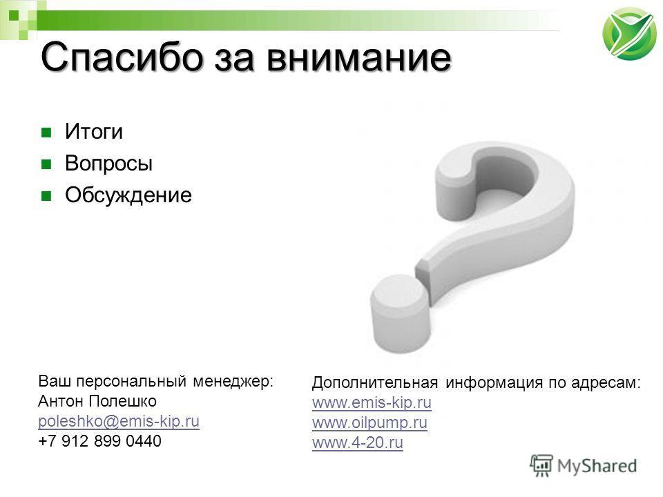 Итоги Вопросы Обсуждение Ваш персональный менеджер: Антон Полешко poleshko@emis-kip.ru +7 912 899 0440 Дополнительная информация по адресам: www.emis-kip.ru www.oilpump.ru www.4-20.ru Спасибо за внимание