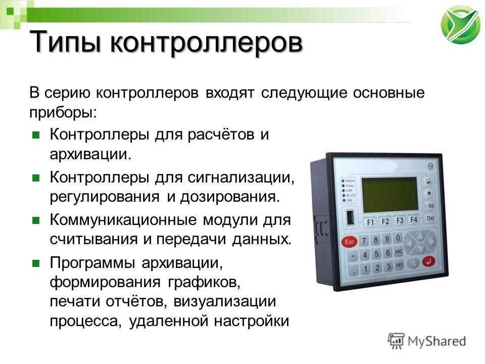 Типы контроллеров В серию контроллеров входят следующие основные приборы: Контроллеры для расчётов и архивации. Контроллеры для сигнализации, регулирования и дозирования. Коммуникационные модули для считывания и передачи данных. Программы архивации,