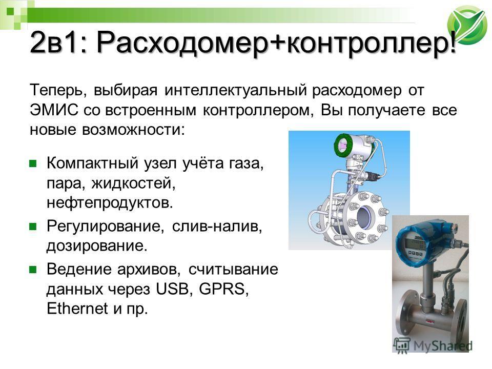 2в1: Расходомер+контроллер! Теперь, выбирая интеллектуальный расходомер от ЭМИС со встроенным контроллером, Вы получаете все новые возможности: Компактный узел учёта газа, пара, жидкостей, нефтепродуктов. Регулирование, слив-налив, дозирование. Веден