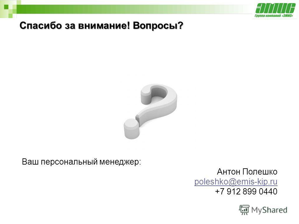 Спасибо за внимание! Вопросы? Ваш персональный менеджер: Антон Полешко poleshko@emis-kip.ru +7 912 899 0440