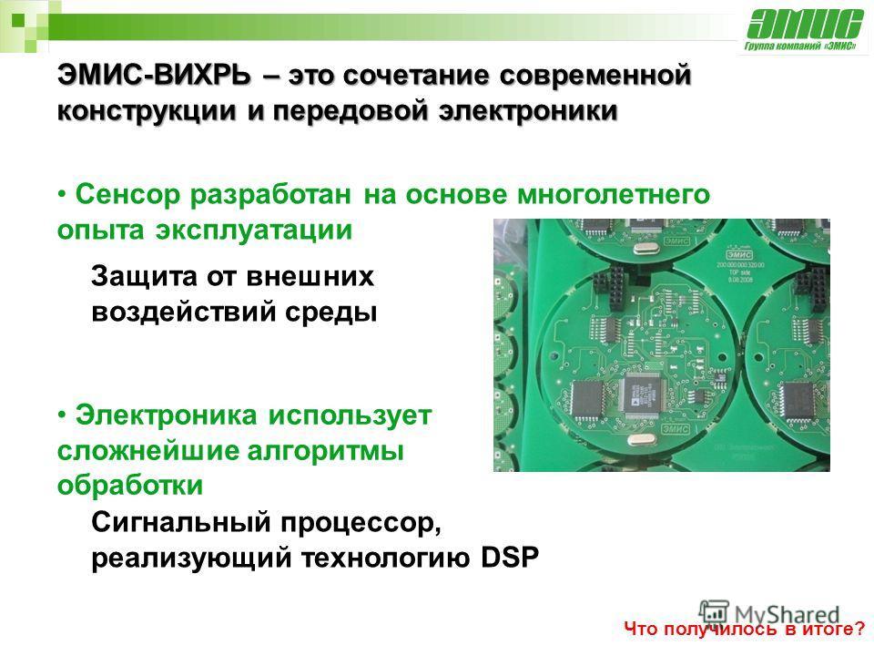 ЭМИС-ВИХРЬ – это сочетание современной конструкции и передовой электроники Сенсор разработан на основе многолетнего опыта эксплуатации Электроника использует сложнейшие алгоритмы обработки Сигнальный процессор, реализующий технологию DSP Защита от вн