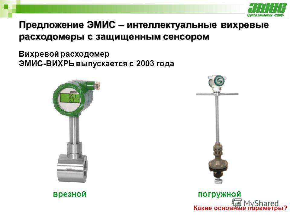 Предложение ЭМИС – интеллектуальные вихревые расходомеры с защищенным сенсором Вихревой расходомер ЭМИС-ВИХРЬ выпускается с 2003 года врезнойпогружной Какие основные параметры?