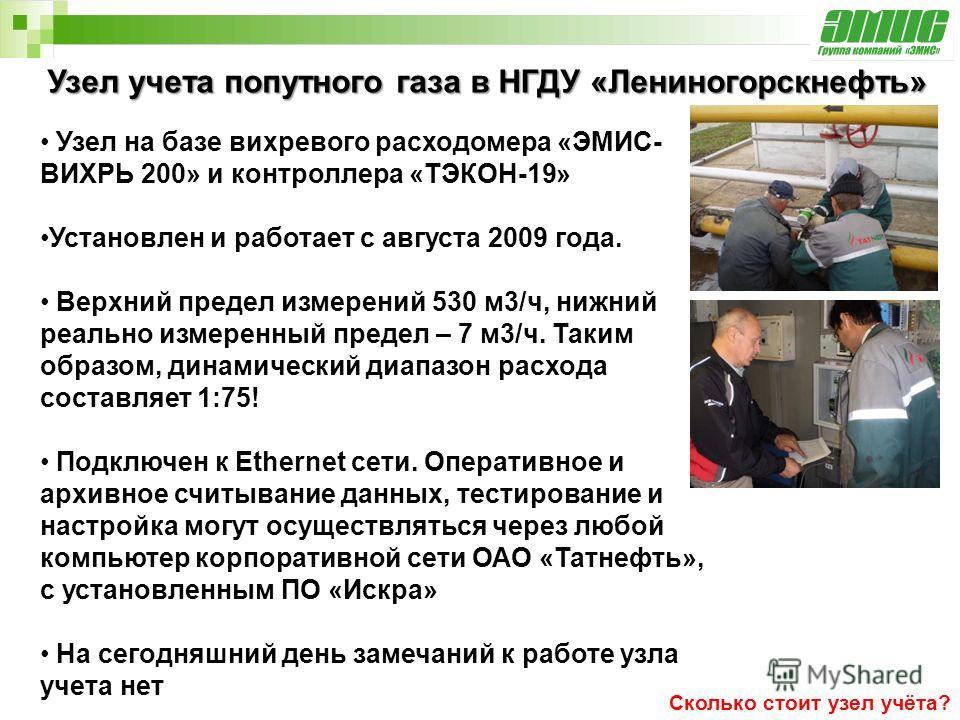 Узел учета попутного газа в НГДУ «Лениногорскнефть» Сколько стоит узел учёта? Узел на базе вихревого расходомера «ЭМИС- ВИХРЬ 200» и контроллера «ТЭКОН-19» Установлен и работает с августа 2009 года. Верхний предел измерений 530 м3/ч, нижний реально и